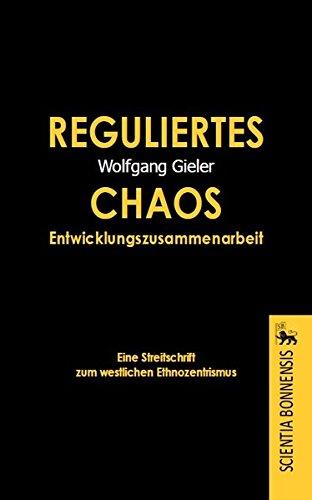 Reguliertes Chaos Entwicklungszusammenarbeit. Eine Streitschrift zum westlichen Ethnozentrismus