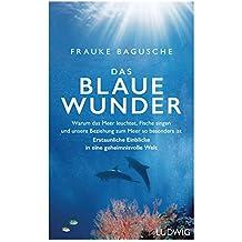 Das blaue Wunder: Warum das Meer leuchtet, Fische singen und unsere Beziehung zum Meer so besonders ist ─ Erstaunliche Einblicke in eine geheimnisvolle Welt