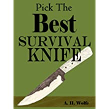 How To Pick The Best Survival Knife -- Get The Right Bushcraft, Hunting, And Survival Knives (English Edition)