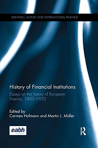 History of Financial Institutions: Essays on the history of European finance, 1800–1950 (Banking, Money and International Finance)