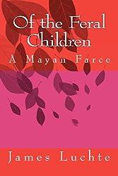 Of the Feral Children: A Mayan Farce: Volume 1