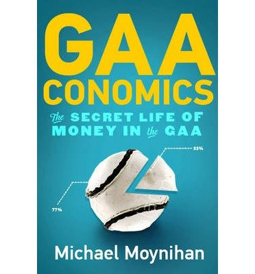 [(GAAconomics: The Secret Life of Money in the GAA )] [Author: Michael Moynihan] [Oct-2013]