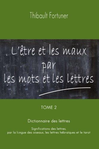 L'être et les maux par les mots et les lettres: Dictionnaire des lettres : Significations des lettres par la langue des oiseaux, les lettres hébraïques et le tarot
