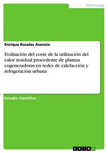 Evaluación del coste de la utilización del calor residual procedente de plantas cogeneradoras en redes de calefacción y refrigeración urbana por Enrique Rosales Asensio