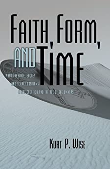 Faith, Form, and Time: What the Bible Teaches and Science Confirms about Creation and the Age of the Universe by [Wise, Kurt]
