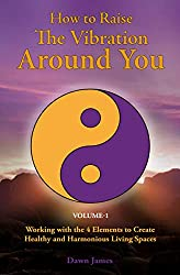 How to Raise the Vibration around You: Volume I: Working with the 4 Elements to Create Healthy and Harmonious Living Spaces