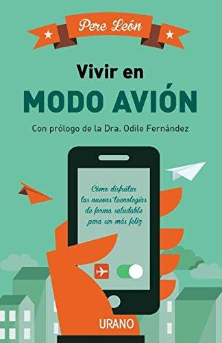 Vivir en modo avión: Cómo disfrutar las nuevas tecnologías de forma saludable para ser más feliz (Entorno y bienestar)