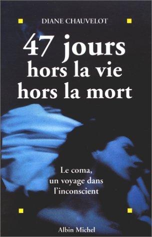 47 JOURS HORS LA VIE HORS LA MORT. Le comas, un voyage dans l'inconscient