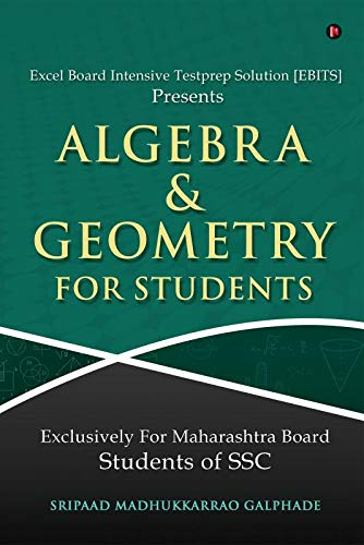 Algebra And Geometry for Students : Excel Board Intensive Testprep Solution [EBITS] Presents Exclusively For Maharashtra Board Students of SSC