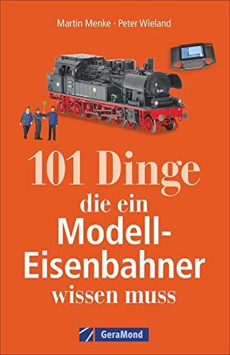 101 Dinge, die ein Modell-Eisenbahner wissen muss. Das Handbuch für alle Modellbahn-Fans. Mit interessanten Fakten, Geschichte, Kuriositäten und nützlichen Modellbahn-Tipps.