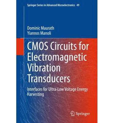 [(Cmos Circuits for Electromagnetic Vibration Transducers: Interfaces for Ultra-Low Voltage Energy Harvesting)] [Author: Dominic Maurath] published on (November, 2014)