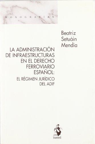 La Administración de Infraestructuras en el Derecho Ferroviario Español: El Régimen Jurídico del ADIF (Monografias (iustel)) por Beatriz Setuaín Mendía