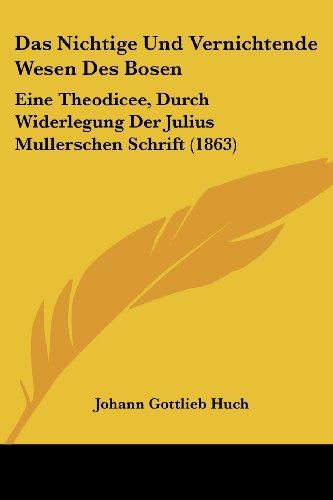 Das Nichtige Und Vernichtende Wesen Des Bosen: Eine Theodicee, Durch Widerlegung Der Julius Mullerschen Schrift (1863)