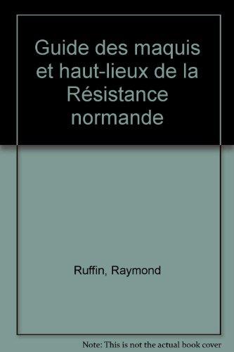 Guide des maquis et hauts-lieux de la resistance normande par Raymond Ruffin