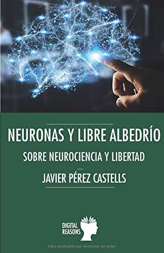 NEURONAS Y LIBRE ALBEDRÍO: SOBRE NEUROCIENCIA Y LIBERTAD (Argumentos para el s. XXI)