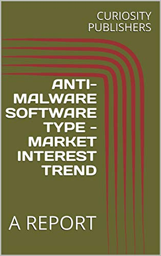 ANTI-MALWARE SOFTWARE TYPE - MARKET INTEREST TREND: A REPORT (English Edition)