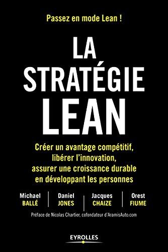La stratégie Lean: Créer un avantage compétitif, libérer l'innovation, assurer une croissance durable en développant les personnes. Préface de Nicolas Chartier, cofondateur d'AramisAuto.com par Michael Ballé
