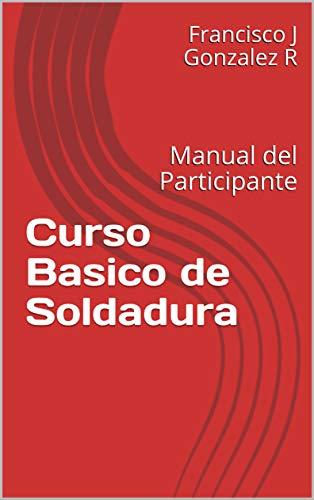 Curso Basico de Soldadura: Manual del Participante de [Gonzalez R, Francisco J]