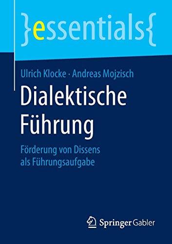 Dialektische Führung: Förderung von Dissens als Führungsaufgabe (essentials)