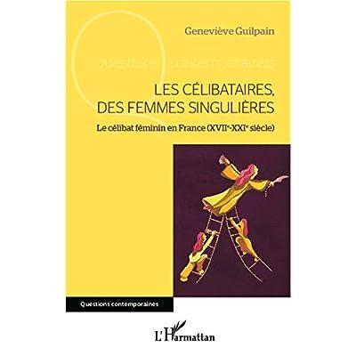 Les célibataires, des femmes singulières: Le célibat féminin en France (XVIIe-XXIe siècle)