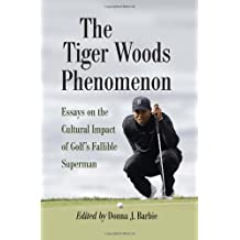 The Tiger Woods Phenomenon: Essays on the Cultural Impact of Golf's Fallible Superman