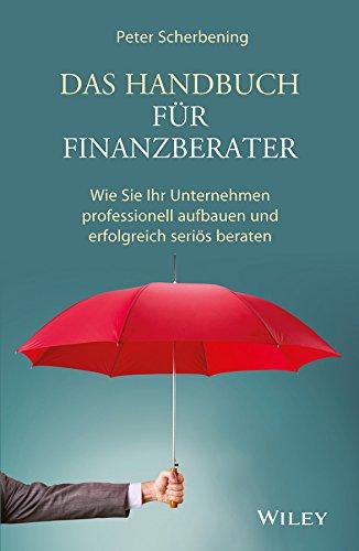 Das Handbuch für Finanzberater: Wie Sie Ihr Unternehmen professionell aufbauen und erfolgreich seriös beraten