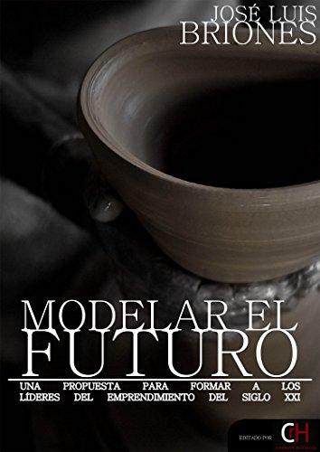 Modelar el Futuro: Una propuesta para formar a los líderes del emprendimiento del S. XXI por José Luis Briones