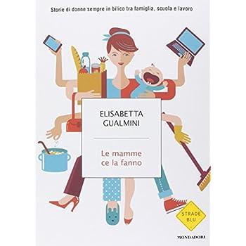 Le Mamme Ce La Fanno. Storie Di Donne Sempre In Bilico Tra Famiglia, Scuola E Lavoro