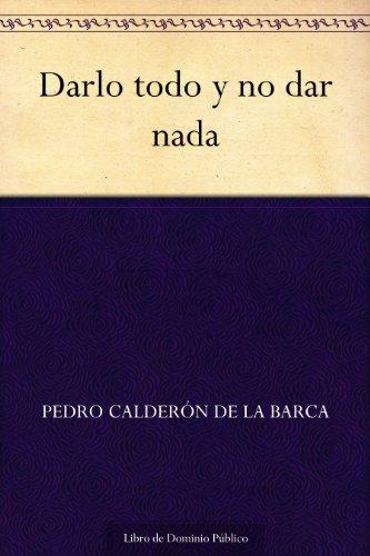 Darlo todo y no dar nada por Pedro Calderón de la Barca