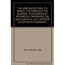 [ AS LONG AS YOU SING, I'LL DANCE: THE BOND NOT THE BURDEN - THE BLESSING OF RECIPROCAL CAREGIVING ] BY Soto Lebentritt, Julia ( AUTHOR )Jul-01-2013 ( Paperback )
