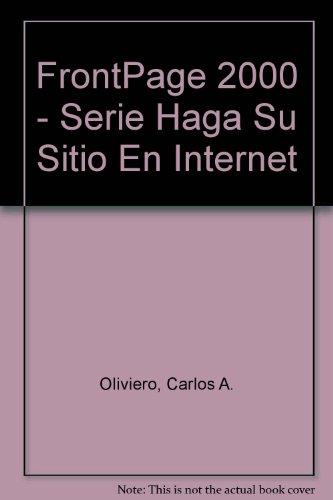 Haga Su Sitio En Internet: Frontpage 2000 por Carlos A. J. Oliviero