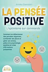 LA PENSÉE POSITIVE - L'optimisme sur commande: Comment se débarrasser des pensées négatives, surmonter ses