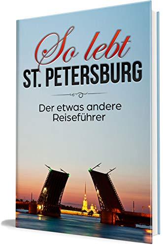 So lebt St. Petersburg: Der etwas andere Reiseführer (Erzähl-Reiseführer St. Petersburg 1)