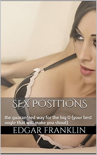Sex positions: The guaranteed way for the big O (your best angle that will make you shout) (English Edition)