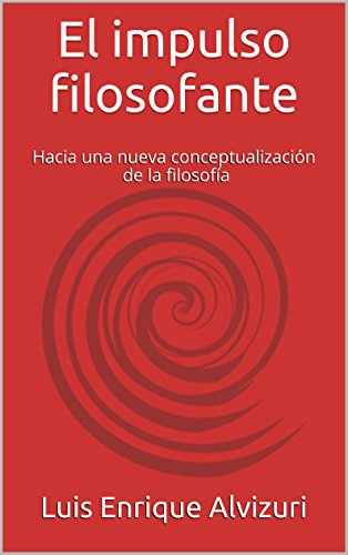 El impulso filosofante: Hacia una nueva conceptualización de la filosofía por Luis Enrique Alvizuri