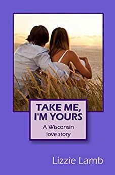 Take Me, I'm Yours - A Wisconsin love story: 'A beautifully told tale, full of romance' (Lizzie's rom coms Book 2) by [Lamb, Lizzie]