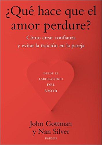 ¿Qué hace que el amor perdure?: Cómo crear confianza y evitar la traición en la pareja por John Gottman