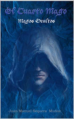 Magos Ocultos: El cuarto mago (Trilogía el cuarto mago nº 1) por Juan Manuel Sequera Muñoz