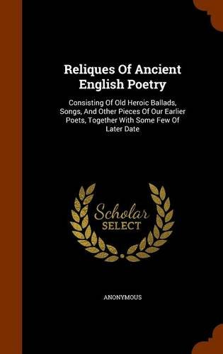 Reliques Of Ancient English Poetry: Consisting Of Old Heroic Ballads, Songs, And Other Pieces Of Our Earlier Poets, Together With Some Few Of Later Date