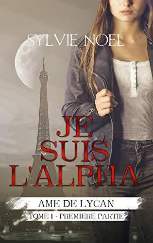 Je suis l'Alpha: 1ère Partie (Ame de Lycan) par Sylvie NOEL
