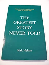The Greatest Story Never Told: The Whole Story of Jesus in One Book for the First Time by Kirk Nelson (1996-02-02)