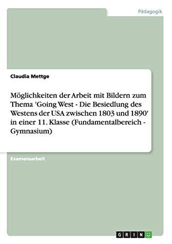 Möglichkeiten der Arbeit mit Bildern zum Thema 'Going West - Die Besiedlung des Westens der USA zwischen 1803 und 1890' in einer 11. Klasse (Fundamentalbereich - Gymnasium)