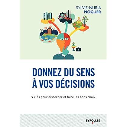 Donnez du sens à vos décisions: 7 clés pour discerner et faire les bons choix