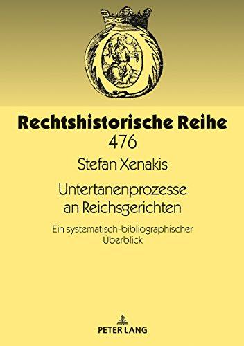 Untertanenprozesse an Reichsgerichten: Ein systematisch-bibliographischer Ueberblick (Rechtshistorische Reihe 476)