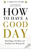 How To Have A Good Day: Think Bigger, Feel Better and Transform Your Working Life