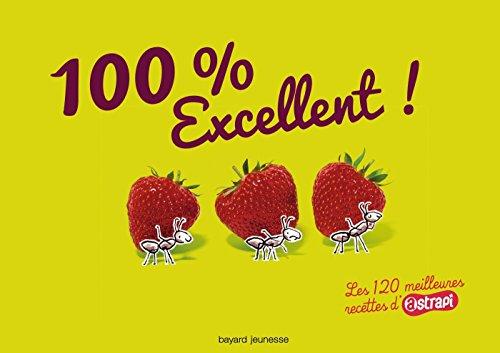 100 % Excellent ! : Les 120 meilleures recettes d'Astrapi par Bruno Muscat, Delphine Saulière, Anne-Sophie Chilard, Laure Bazantay, Collectif
