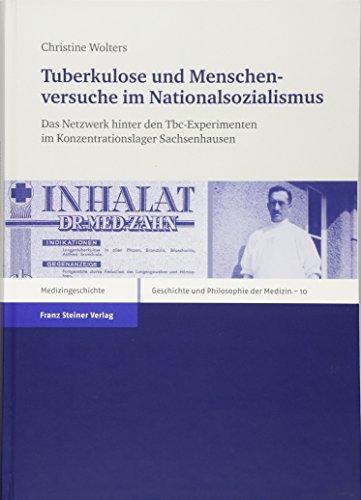 Tuberkulose und Menschenversuche im Nationalsozialismus. Das Netzwerk hinter den Tbc-Experimenten im Konzentrationslager Sachsenhausen (Geschichte und ... History and Philosophy of Medicine, Band 10)