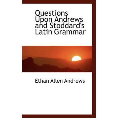 questions-upon-andrews-and-stoddards-latin-grammar-author-ethan-allen-andrews-dec-2008