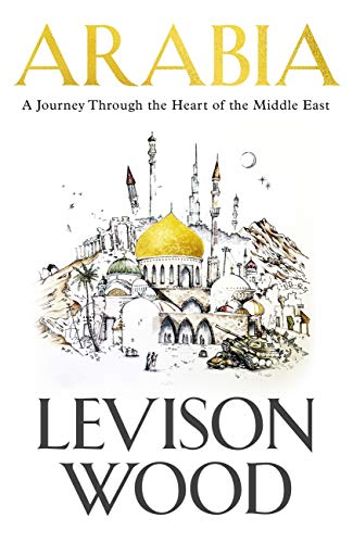 Arabia: A Journey Through The Heart of the Middle East (English Edition) por Levison Wood
