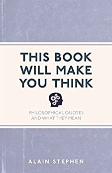 This Book Will Make You Think: Philosophical Quotes and What They Mean by [Stephen, Alain]